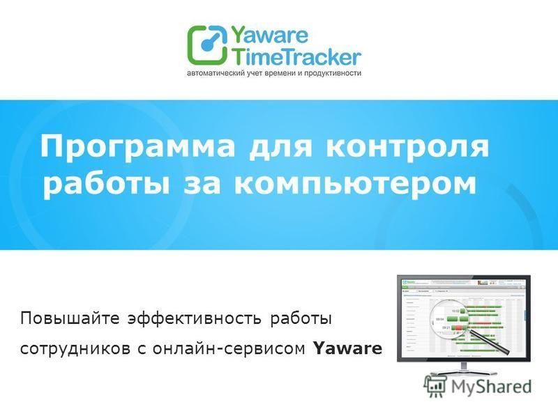 Программа для контроля работы за компьютером Повышайте эффективность работы сотрудников с онлайн-сервисом Yaware