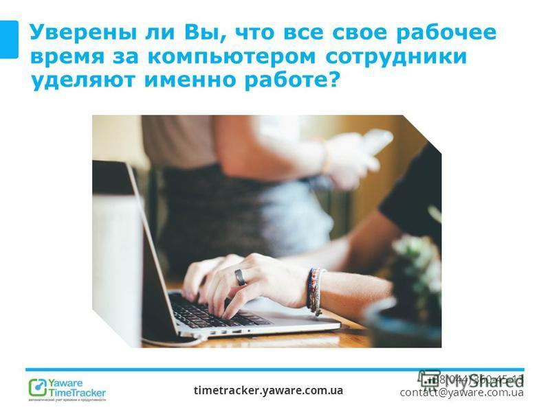 Уверены ли Вы, что все свое рабочее время за компьютером сотрудники уделяют именно работе? timetracker.yaware.com.ua +38(044) 360-45-13 contact@yaware.com.ua