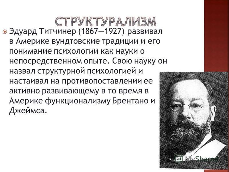 Эдуард Титчинер (18671927) развивал в Америке вундтовские традиции и его понимание психологии как науки о непосредственном опыте. Свою науку он назвал структурной психологией и настаивал на противопоставлении ее активно развивающему в то время в Амер