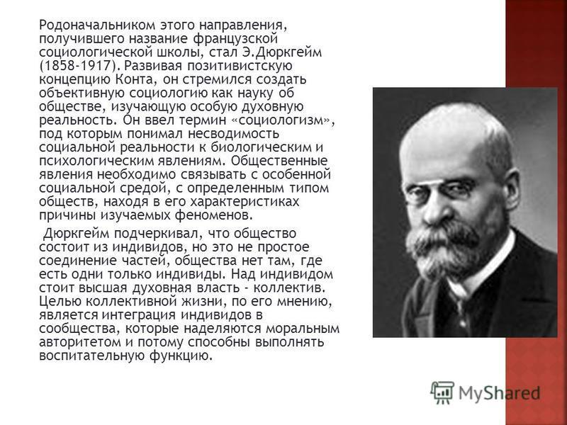 Родоначальником этого направления, получившего название французской социологической школы, стал Э.Дюркгейм (1858-1917). Развивая позитивистскую концепцию Конта, он стремился создать объективную социологию как науку об обществе, изучающую особую духов