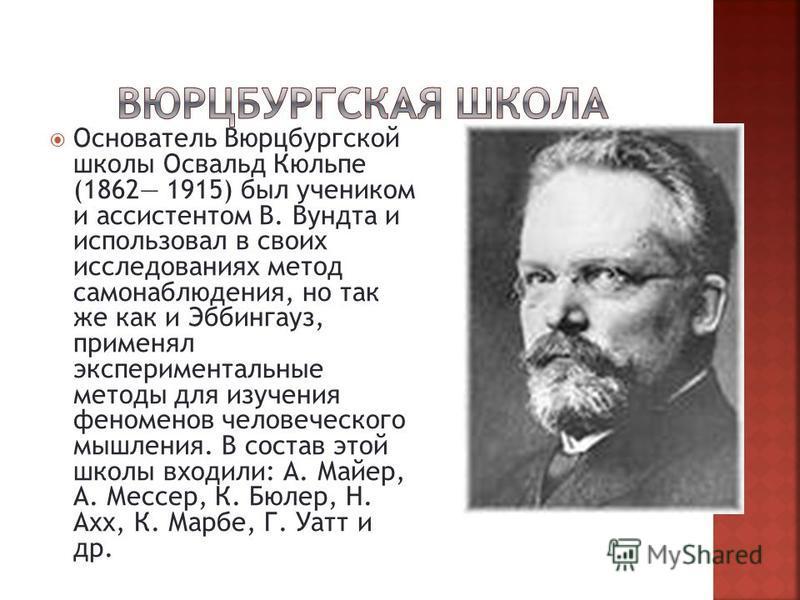 Основатель Вюрцбургской школы Освальд Кюльпе (1862 1915) был учеником и ассистентом В. Вундта и использовал в своих исследованиях метод самонаблюдения, но так же как и Эббингауз, применял экспериментальные методы для изучения феноменов человеческого