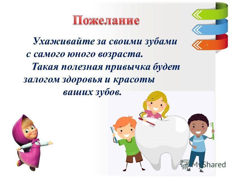 Ухаживайте за своими зубами с самого юного возраста. Такая полезная привычка будет залогом здоровья и красоты ваших зубов.