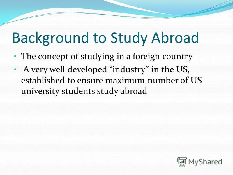 Background to Study Abroad The concept of studying in a foreign country A very well developed industry in the US, established to ensure maximum number of US university students study abroad