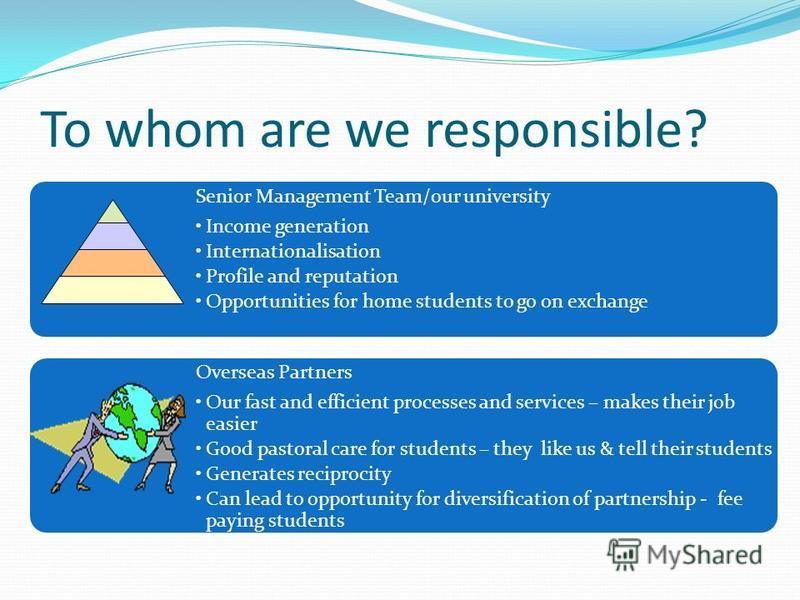 To whom are we responsible? Senior Management Team/our university Income generation Internationalisation Profile and reputation Opportunities for home students to go on exchange Overseas Partners Our fast and efficient processes and services – makes