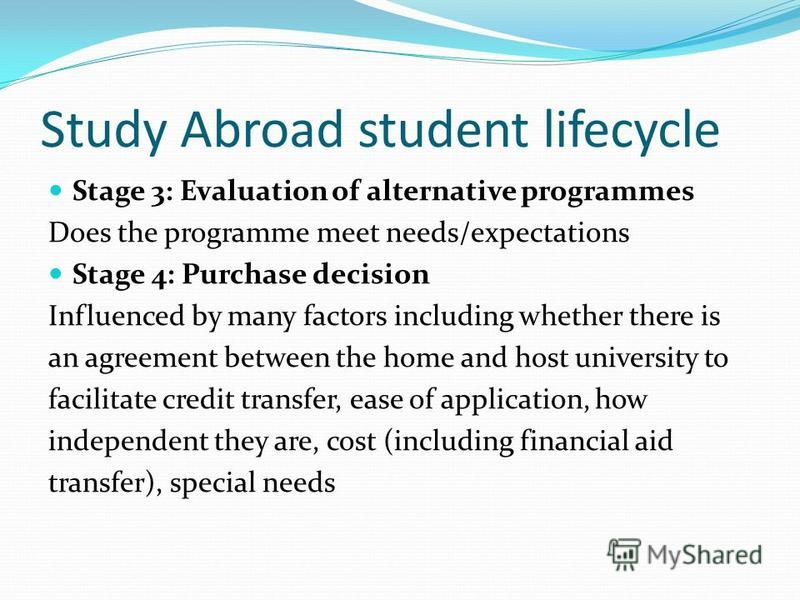 Study Abroad student lifecycle Stage 3: Evaluation of alternative programmes Does the programme meet needs/expectations Stage 4: Purchase decision Influenced by many factors including whether there is an agreement between the home and host university
