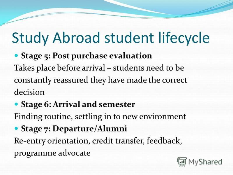 Study Abroad student lifecycle Stage 5: Post purchase evaluation Takes place before arrival – students need to be constantly reassured they have made the correct decision Stage 6: Arrival and semester Finding routine, settling in to new environment S