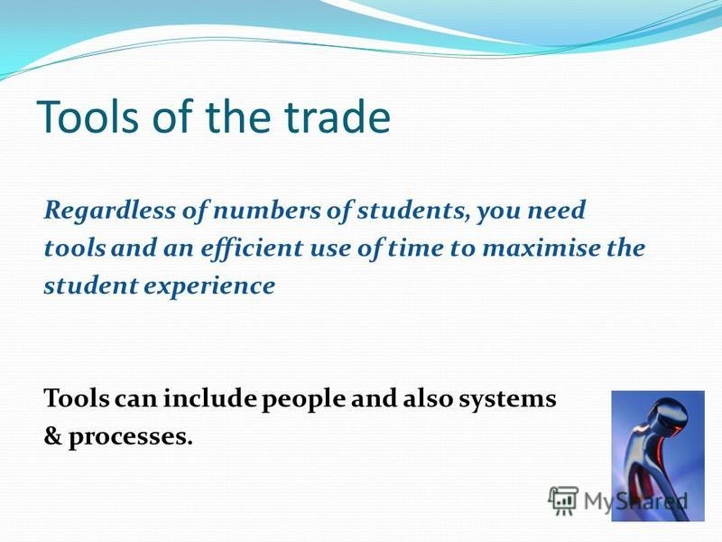 Tools of the trade Regardless of numbers of students, you need tools and an efficient use of time to maximise the student experience Tools can include people and also systems & processes.