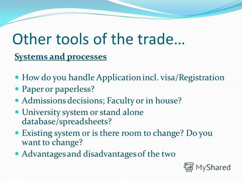 Other tools of the trade… Systems and processes How do you handle Application incl. visa/Registration Paper or paperless? Admissions decisions; Faculty or in house? University system or stand alone database/spreadsheets? Existing system or is there r