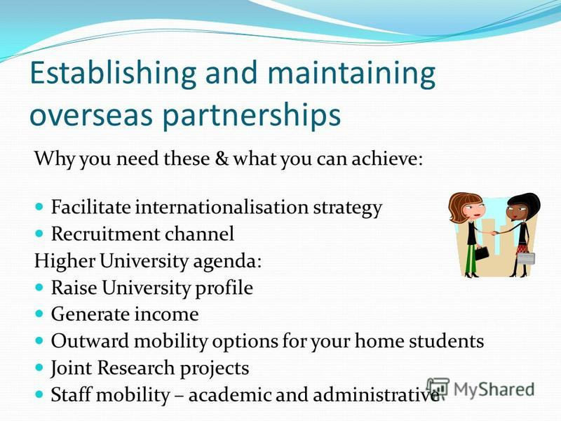 Establishing and maintaining overseas partnerships Why you need these & what you can achieve: Facilitate internationalisation strategy Recruitment channel Higher University agenda: Raise University profile Generate income Outward mobility options for