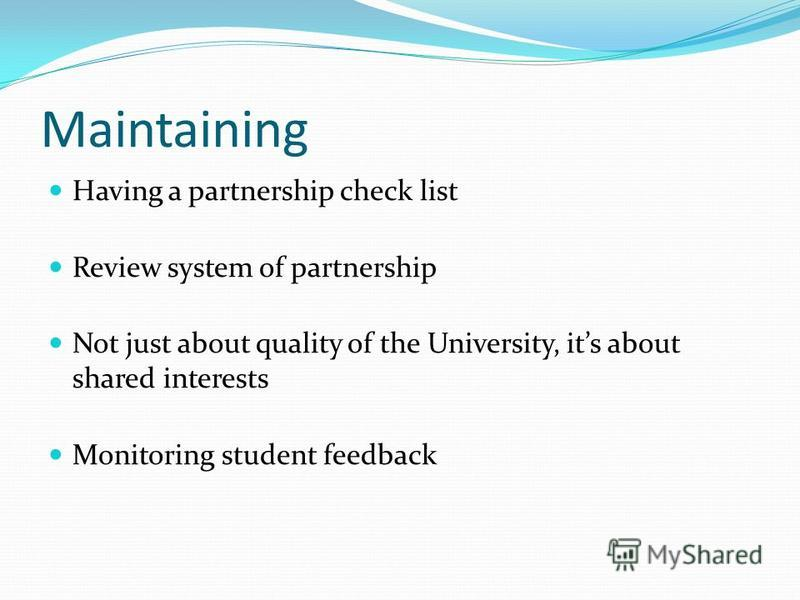 Maintaining Having a partnership check list Review system of partnership Not just about quality of the University, its about shared interests Monitoring student feedback