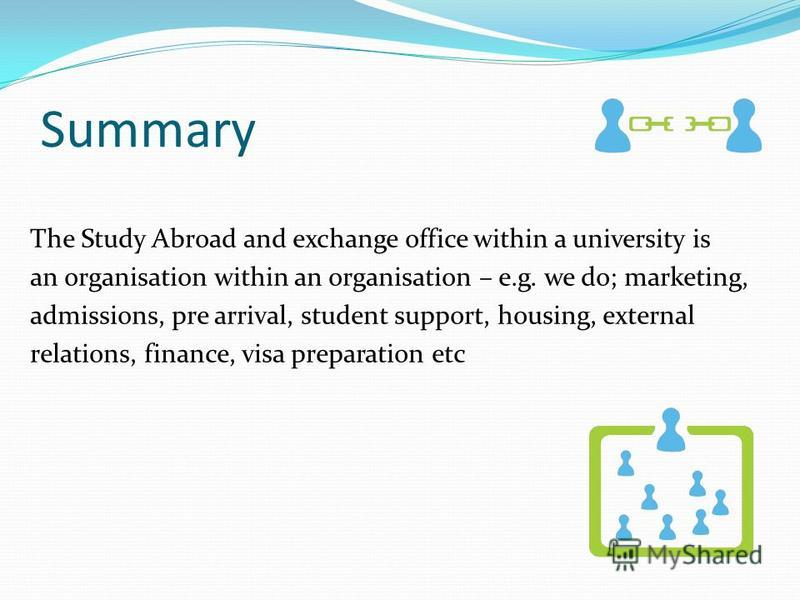 Summary The Study Abroad and exchange office within a university is an organisation within an organisation – e.g. we do; marketing, admissions, pre arrival, student support, housing, external relations, finance, visa preparation etc