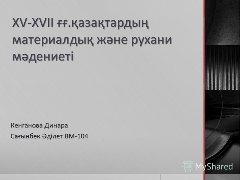 XV-XVII ғғ.қазақтардың материалдық және рухани мәденинеті Кенганова Динара Сағынбек Әділнет ВМ-104
