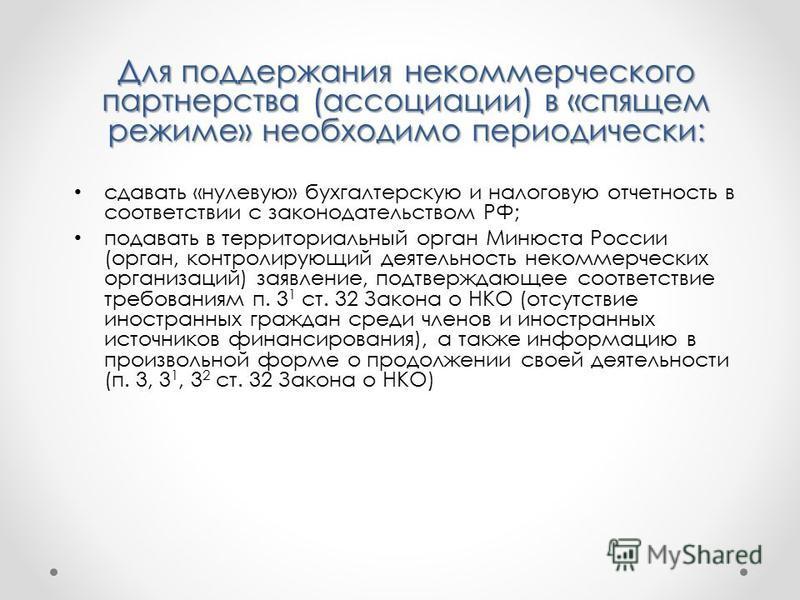 Для поддержания некоммерческого партнерства (ассоциации) в «спящем режиме» необходимо периодически: сдавать «нулевую» бухгалтерскую и налоговую отчетность в соответствии с законодательством РФ; подавать в территориальный орган Минюста России (орган,