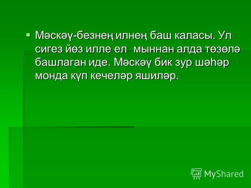 Мәскәү-безнең илнең баш классы. Ул сигер йөз иле ел маннан лада төзөлә башлаган иде. Мәскәү бик зур шәһәр монда күп кечеләр яшиләр.