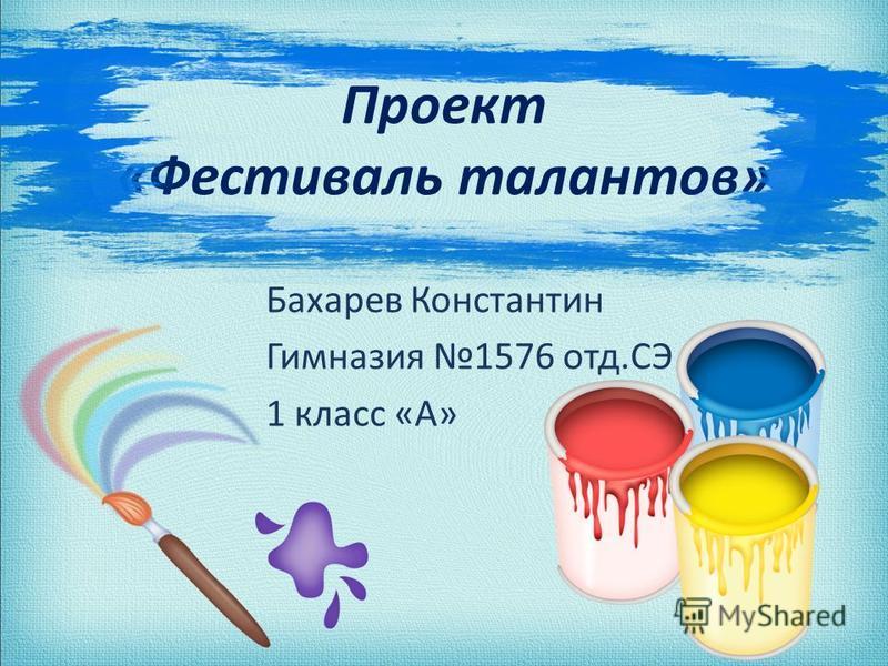 Проект «Фестиваль талантов» Бахарев Константин Гимназия 1576 отд.СЭ 1 класс «А»