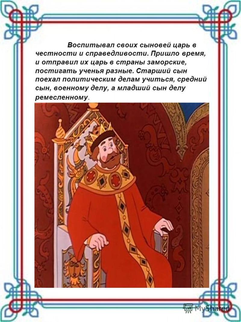 Воспитывал своих сыновей царь в честности и справедливости. Пришло время, и отправил их царь в страны заморские, постигать ученья разные. Старший сын поехал политическим делам учиться, средний сын, военному делу, а младший сын делу ремесленному.