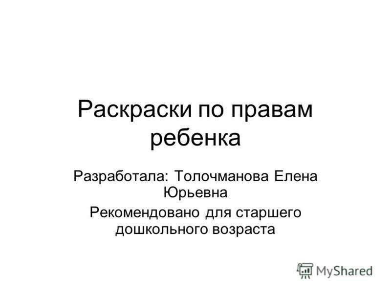 Раскраски по правам ребенка Разработала: Толочманова Елена Юрьевна Рекомендовано для старшего дошкольного возраста