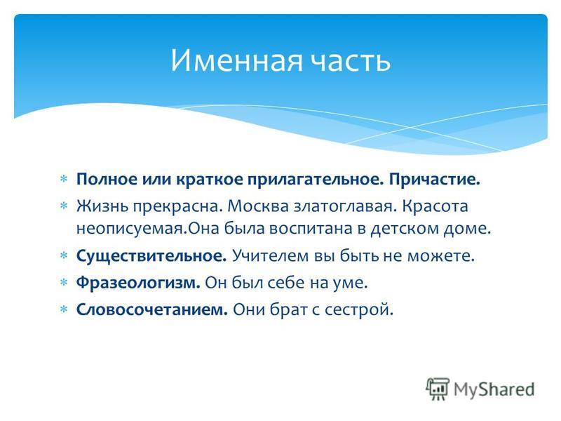 Полное или краткое прилагательнае. Причастие. Жизнь прекрасна. Москва златоглавая. Красота неописуемая.Она была воспитана в детском доме. Существительнае. Учителем вы быть не можете. Фразеологизм. Он был себе на уме. Словосочетанием. Они брат с сестр