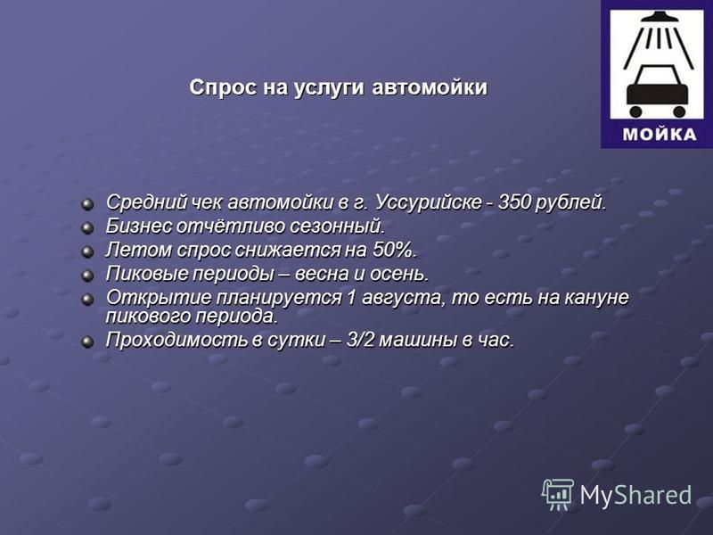Средний чек автомойки в г. Уссурийске - 350 рублей. Бизнес отчётливо сезонный. Летом спрос снижается на 50%. Пиковые периоды – весна и осень. Открытие планируется 1 августа, то есть на кануне пикового периода. Проходимость в сутки – 3/2 машины в час.