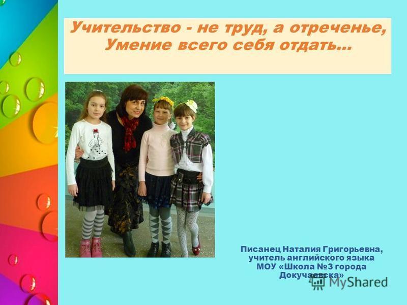 Учительство - не труд, а отреченье, Умение всего себя отдать… Писанец Наталия Григорьевна, учитель английского языка МОУ «Школа 3 города Докучаевска»