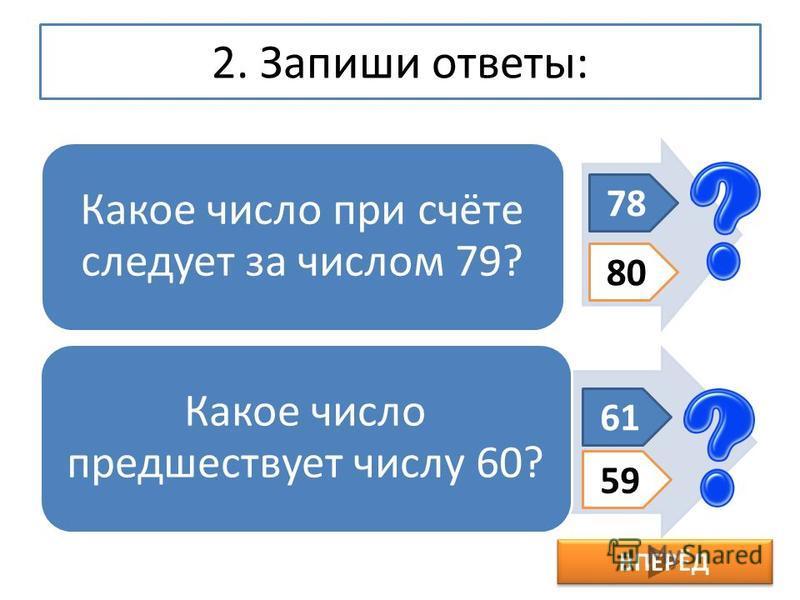 2. Запиши ответы: Какое число при счёте следует за числом 79? Какое число предшествует числу 60? 78 80 61 59 ВПЕРЁД