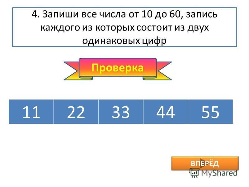 4. Запиши все числа от 10 до 60, запись каждого из которых состоит из двух одинаковых цифр 1122334455 Проверка ВПЕРЁД