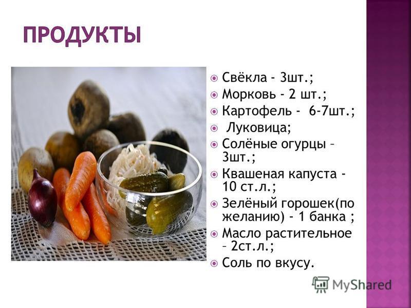 Свёкла - 3 шт.; Морковь - 2 шт.; Картофель - 6-7 шт.; Луковица; Солёные огурцы – 3 шт.; Квашеная капуста - 10 ст.л.; Зелёный горошек(по желанию) - 1 банка ; Масло растительное – 2 ст.л.; Соль по вкусу.