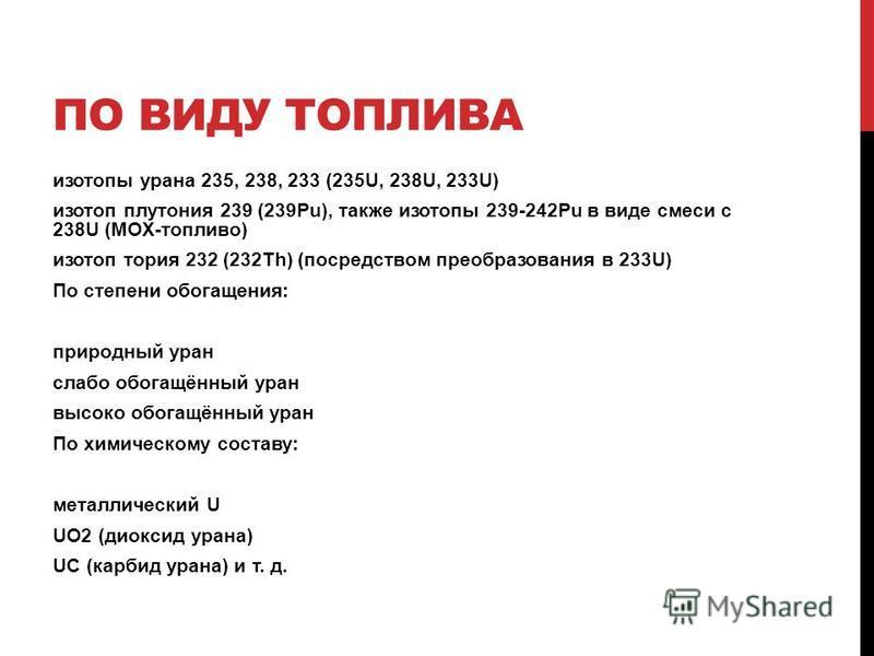 ПО ВИДУ ТОПЛИВА изотопы урана 235, 238, 233 (235U, 238U, 233U) изотоп плутония 239 (239Pu), также изотопы 239-242Pu в виде смеси с 238U (MOX-топливо) изотоп тория 232 (232Th) (посредством преобразования в 233U) По степени обогащения: природный уран с