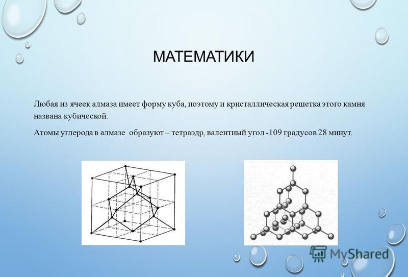 МАТЕМАТИКИ Любая из ячеек алмаза имеет форму куба, поэтому и кристаллическая решетка этого камня названа кубической. Атомы углерода в алмазе образуют – тетраэдр, валентный угол -109 градусов 28 минут.