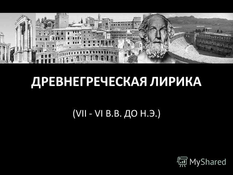 ДРЕВНЕГРЕЧЕСКАЯ ЛИРИКА (VII - VI В.В. ДО Н.Э.)