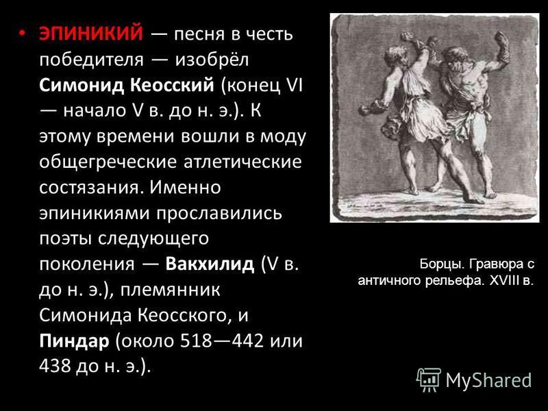 ЭПИНИКИЙ песня в честь победителя изобрёл Симонид Кеосский (конец VI начало V в. до н. э.). К этому времени вошли в моду общегреческие атлетические состязания. Именно эпиникиями прославились поэты следующего поколения Вакхилид (V в. до н. э.), племян