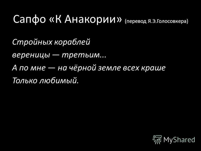 Сапфо «К Анакории» (перевод Я.Э.Голосовкера) Стройных кораблей вереницы третьим... А по мне на чёрной земле всех краше Только любимый.
