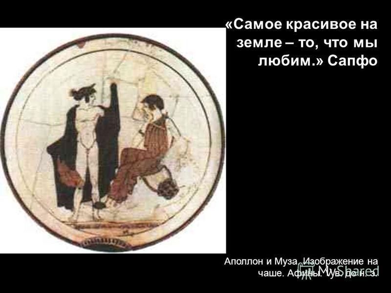 Аполлон и Муза. Изображение на чаше. Афины. V в. до н. э. «Самое красивое на земле – то, что мы любим.» Сапфо