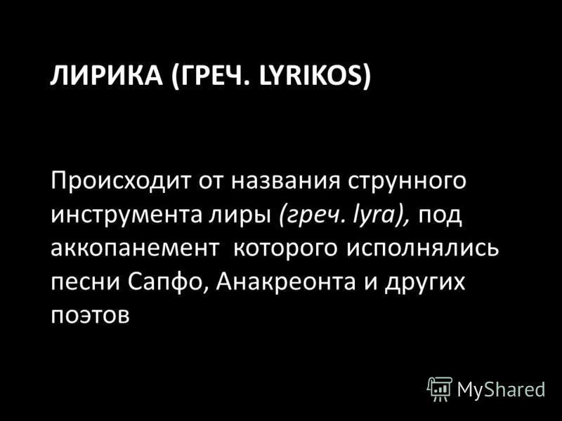 ЛИРИКА (ГРЕЧ. LYRIKOS) Происходит от названия струнного инструмента лиры (греч. lyra), под аккомпанемент которого исполнялись песни Сапфо, Анакреонта и других поэтов