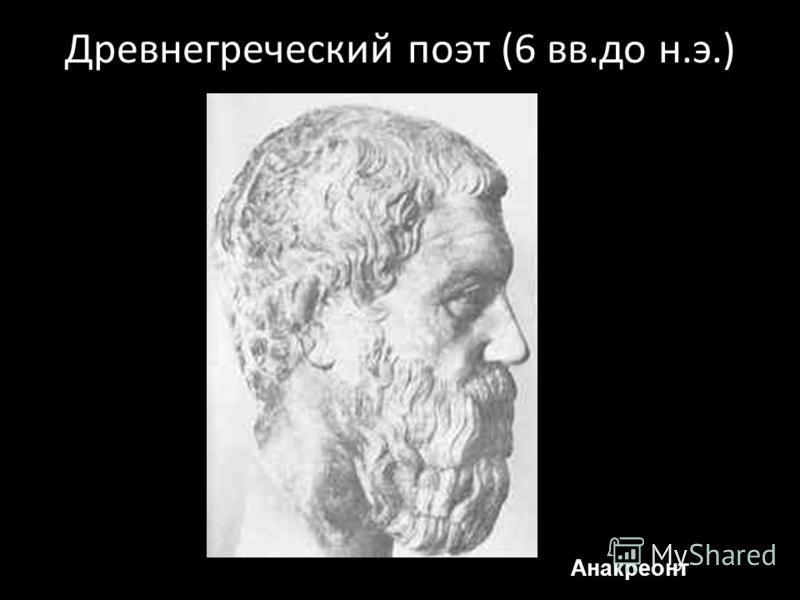 Древнегреческий поэт (6 вв.до н.э.) Анакреонт