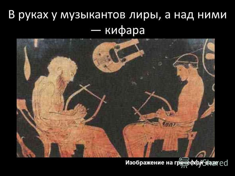 В руках у музыкантов лиры, а над ними кифара Изображение на греческой вазе
