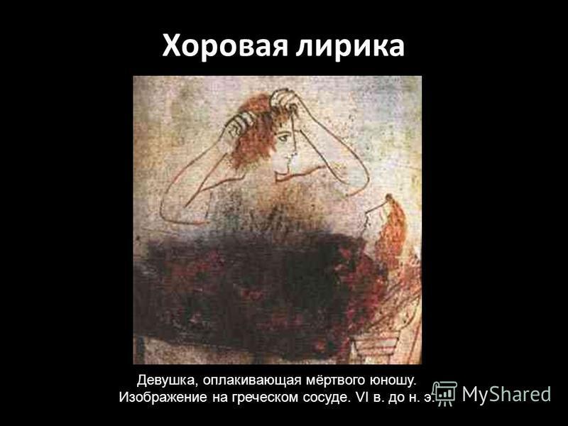 Хоровая лирика Девушка, оплакивающая мёртвого юношу. Изображение на греческом сосуде. VI в. до н. э.