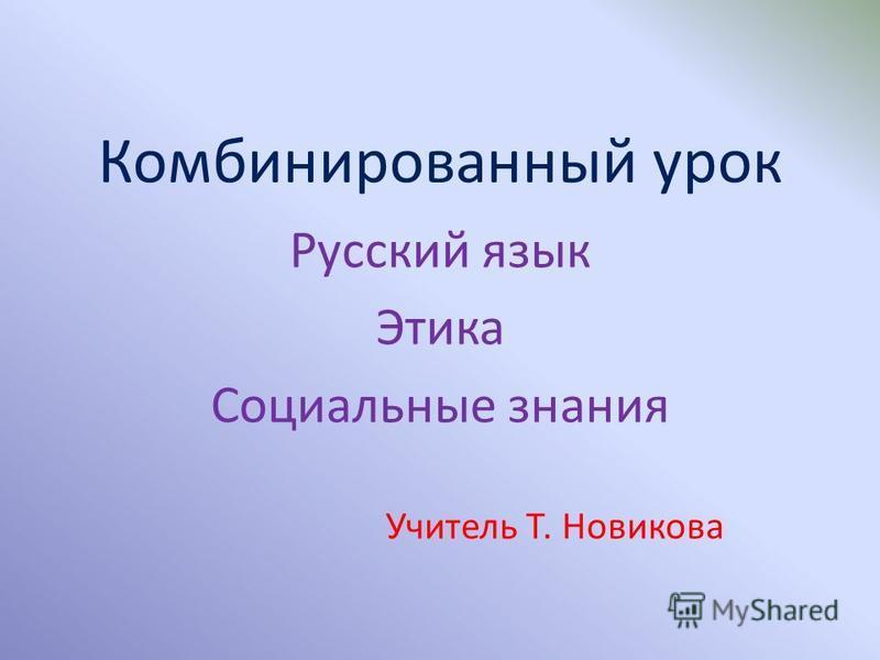 Комбинированный урок Русский язык Этика Социальные знания Учитель Т. Новикова