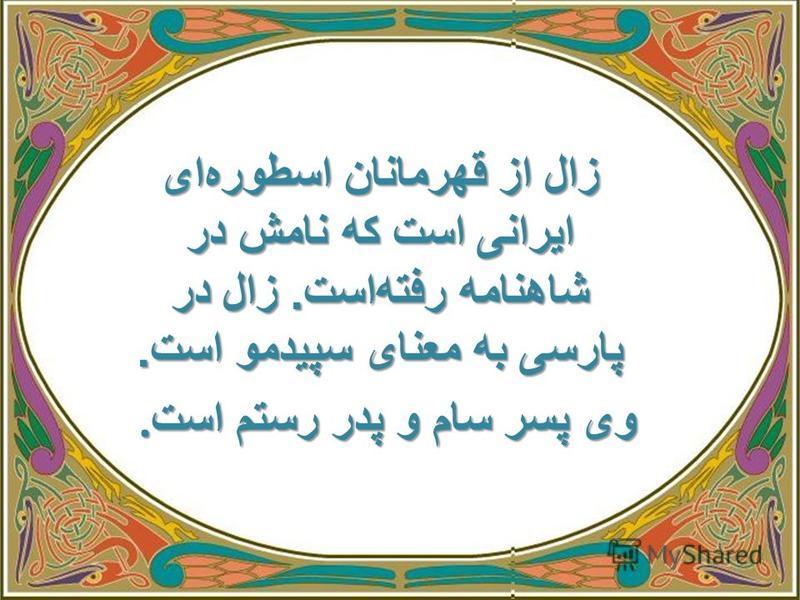 زال از قهرمانان اسطوره ای ایرانی است که نامش در شاهنامه رفته است. زال در پارسی به معنای سپیدمو است.. وی پسر سام و پدر رستم است. وی پسر سام و پدر رستم است