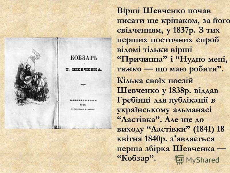 Вірші Шевченко почав писати ще кріпаком, за його свідченням, у 1837р. З тих перших поетичних спроб відомі тільки вірші Причинна і Нудно мені, тяжко що маю робити. Кілька своїх поезій Шевченко у 1838р. віддав Гребінці для публікації в українському аль