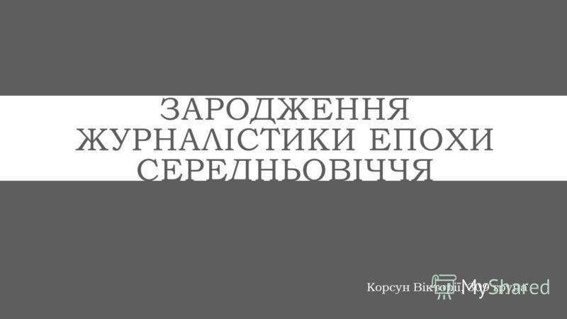 ЗАРОДЖЕННЯ ЖУРНАЛІСТИКИ ЕПОХИ СЕРЕДНЬОВІЧЧЯ Корсун Вікторії, 309 група