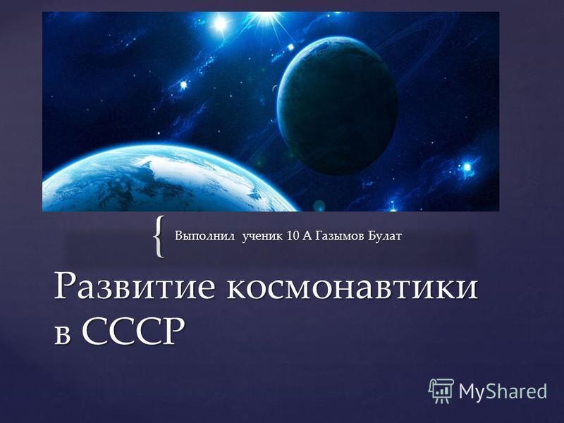 { Выполнил ученик 10 А Газымов Булат Развитие космонавтики в СССР