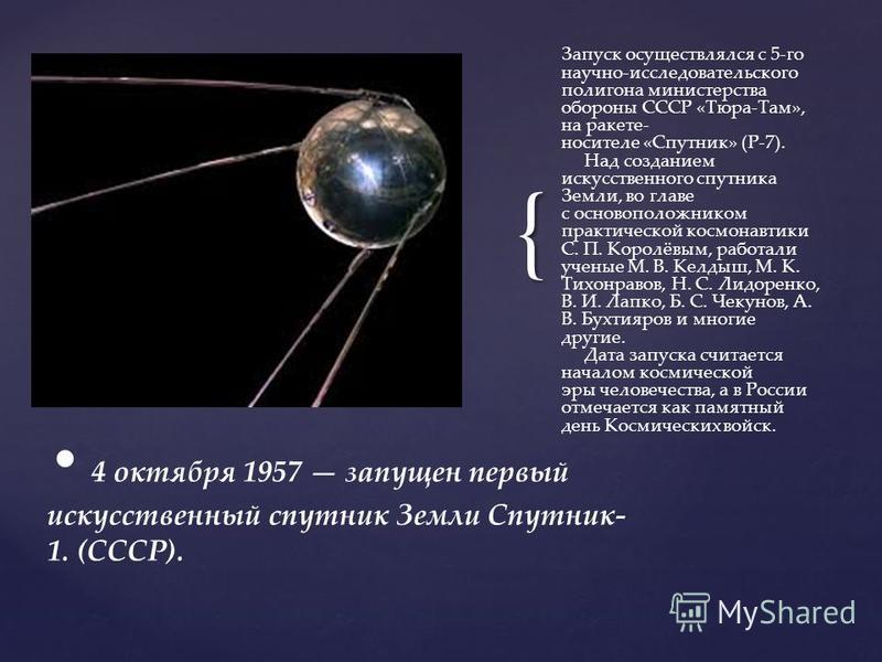 { Запуск осуществлялся с 5-го научно-исследовательского полигона министерства обороны СССР «Тюра-Там», на ракете- носителе «Спутник» (Р-7). Над созданием искусственного спутника Земли, во главе с основоположником практической космонавтики С. П. Корол