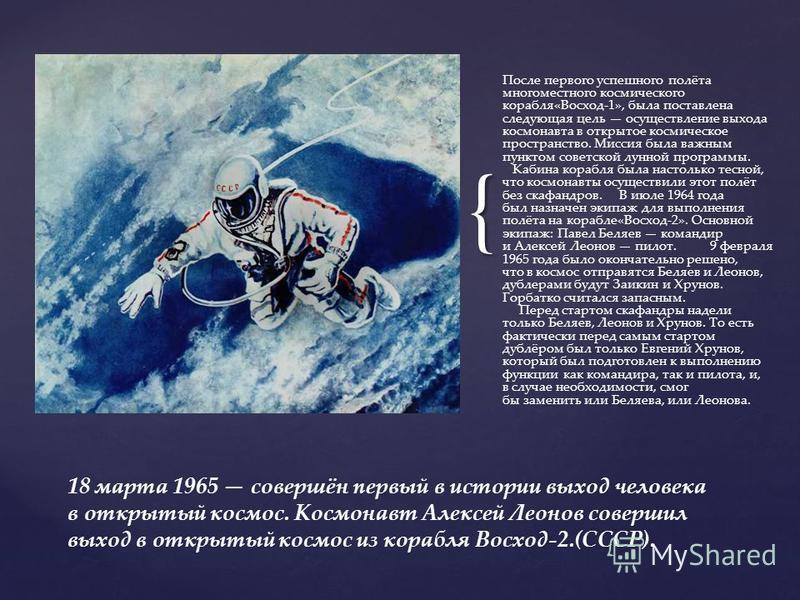 { После первого успешного полёта многоместного космического корабля«Восход-1», была поставлена следующая цель осуществление выхода космонавта в открытое космическое пространство. Миссия была важным пунктом советской лунной программы. Кабина корабля б