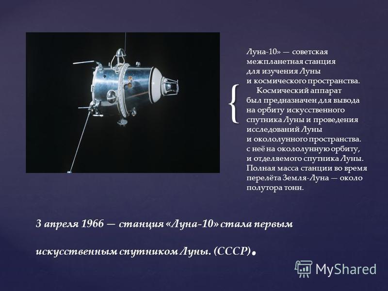 { Луна-10» советская межпланетная станция для изучения Луны и космического пространства. Космический аппарат был предназначен для вывода на орбиту искусственного спутника Луны и проведения исследований Луны и окололунного пространства. с неё на около