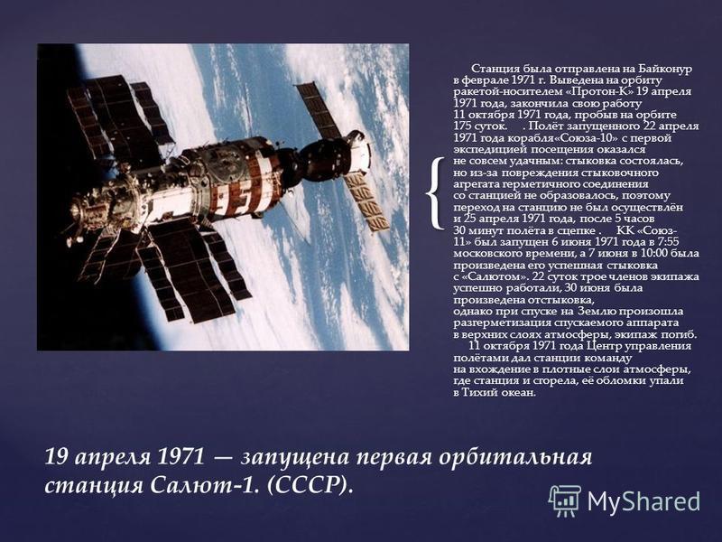 { Станция была отправлена на Байконур в феврале 1971 г. Выведена на орбиту ракетой-носителем «Протон-К» 19 апреля 1971 года, закончила свою работу 11 октября 1971 года, пробыв на орбите 175 суток.. Полёт запущенного 22 апреля 1971 года корабля«Союза-