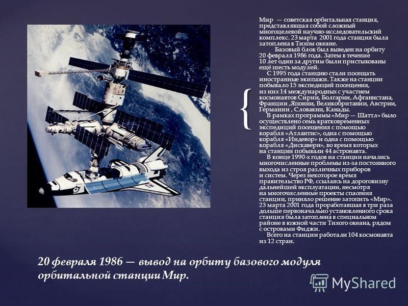{ Мир советская орбитальная станция, представлявшая собой сложный многоцелевой научно-исследовательский комплекс. 23 марта 2001 года станция была затоплена в Тихом океане. Базовый блок был выведен на орбиту 20 февраля 1986 года. Затем в течение 10 ле