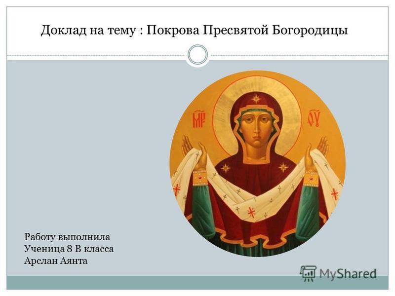 Доклад на тему : Покрова Пресвятой Богородицы Работу выполнила Ученица 8 В класса Арслан Аянта