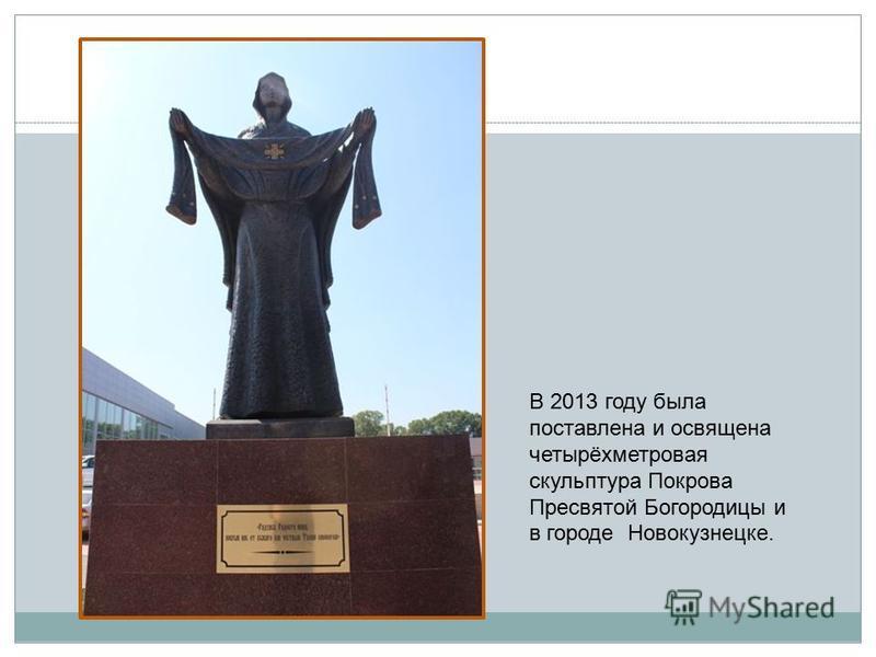 В 2013 году была поставлена и освящена четырёхметровая скульптура Покрова Пресвятой Богородицы и в городе Новокузнецке.