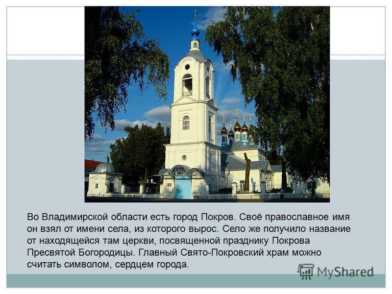 Во Владимирской области есть город Покров. Своё православное имя он взял от имени села, из которого вырос. Село же получило название от находящейся там церкви, посвященной празднику Покрова Пресвятой Богородицы. Главный Свято-Покровский храм можно сч